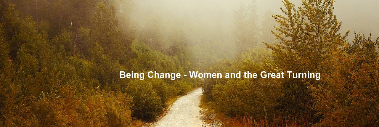 "Being Change - Women's Journeys Through the ""Great Turning"""